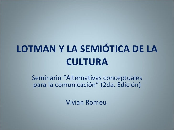 """LOTMAN Y LA SEMIÓTICA DE LA CULTURA Seminario """"Alternativas conceptuales para la comunicación"""" (2da. Edición) Vivian Romeu"""