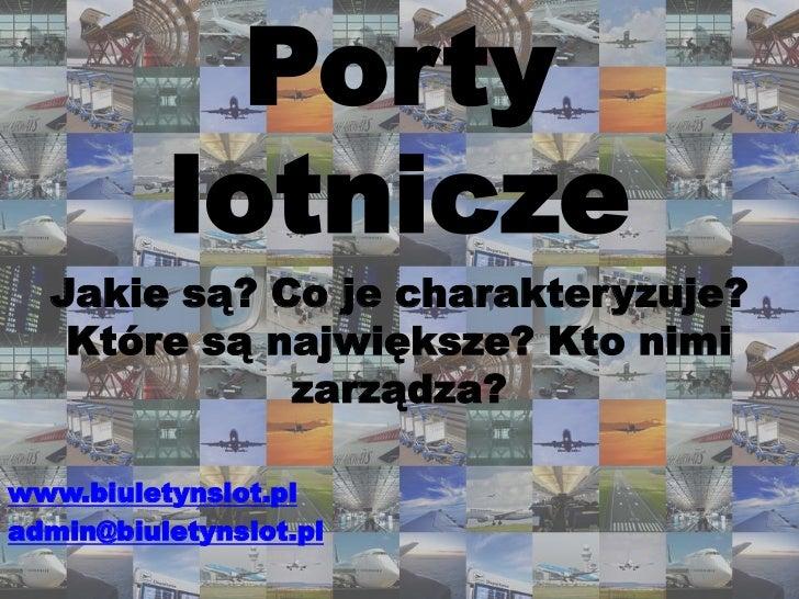 Porty lotnicze<br />Jakie są? Co je charakteryzuje? Które są największe? Kto nimi zarządza?<br />www.biuletynslot.pl<br />...