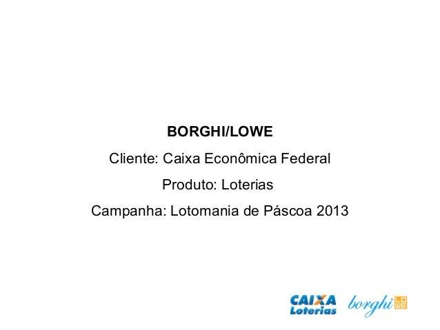 BORGHI/LOWE Cliente: Caixa Econômica Federal Produto: Loterias Campanha: Lotomania de Páscoa 2013