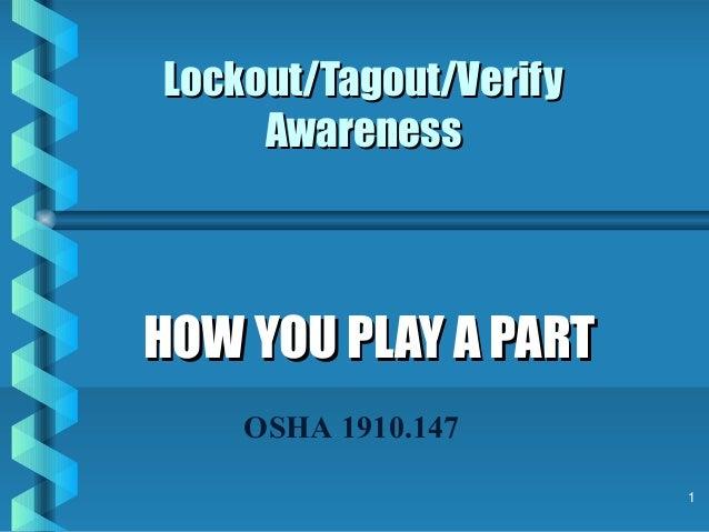 1 Lockout/Tagout/VerifyLockout/Tagout/Verify AwarenessAwareness HOW YOU PLAY A PARTHOW YOU PLAY A PART OSHA 1910.147