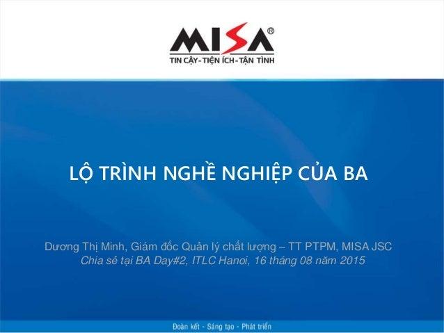LỘ TRÌNH NGHỀ NGHIỆP CỦA BA Chia sẻ tại BA Day#2, ITLC Hanoi, 16 tháng 08 năm 2015 Dương Thị Minh, Giám đốc Quản lý chất l...
