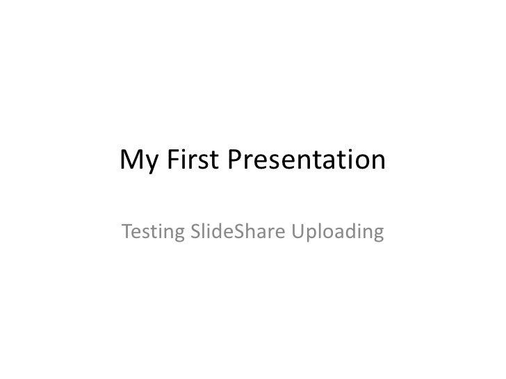 My First Presentation<br />Testing SlideShare Uploading<br />