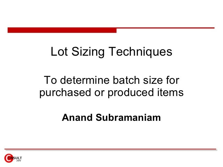 Lot Sizing Techniques To determine batch size for purchased or produced items Anand Subramaniam