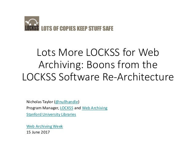 LOTS OF COPIES KEEP STUFF SAFE Lots More LOCKSS for Web Archiving: Boons from the LOCKSS Software Re-Architecture Nicholas...