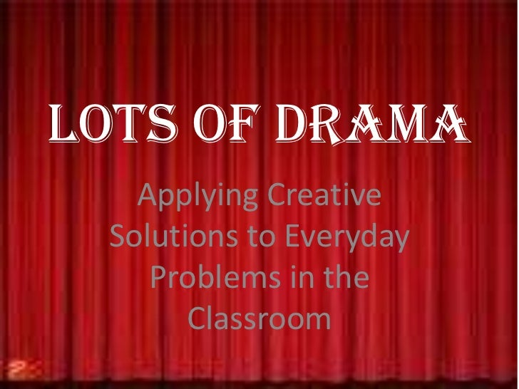 Lots of Drama<br />Applying Creative Solutions to Everyday Problems in the Classroom<br />