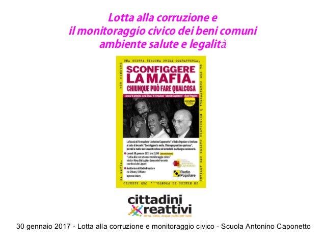 30 gennaio 2017 - Lotta alla corruzione e monitoraggio civico - Scuola Antonino Caponetto Lotta alla corruzione e il monit...