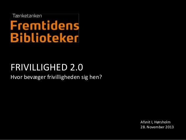 FRIVILLIGHED 2.0 Hvor bevæger frivilligheden sig hen?  Afsnit I, Hørsholm 28. November 2013