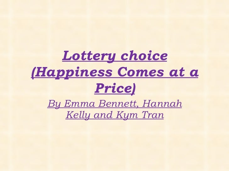 Lottery choice (Happiness Comes at a Price) By Emma Bennett, Hannah Kelly and Kym Tran