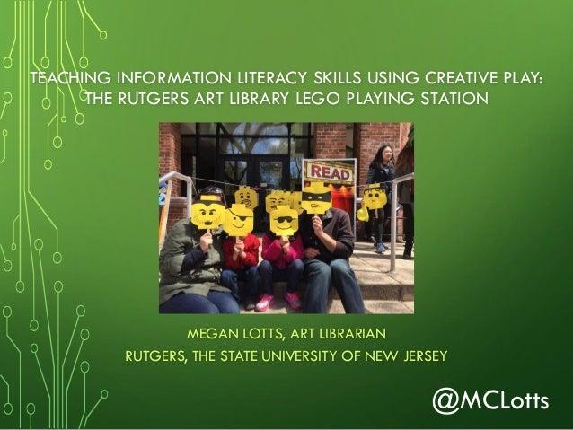 TEACHING INFORMATION LITERACY SKILLS USING CREATIVE PLAY: THE RUTGERS ART LIBRARY LEGO PLAYING STATION MEGAN LOTTS, ART LI...