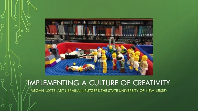 IMPLEMENTING A CULTURE OF CREATIVITY MEGAN LOTTS, ART LIBRARIAN, RUTGERS THE STATE UNIVERSITY OF NEW JERSEY