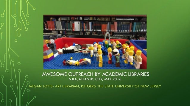 AWESOME OUTREACH BY ACADEMIC LIBRARIES MEGAN LOTTS- ART LIBRARIAN, RUTGERS, THE STATE UNIVERSITY OF NEW JERSEY NJLA, ATLAN...