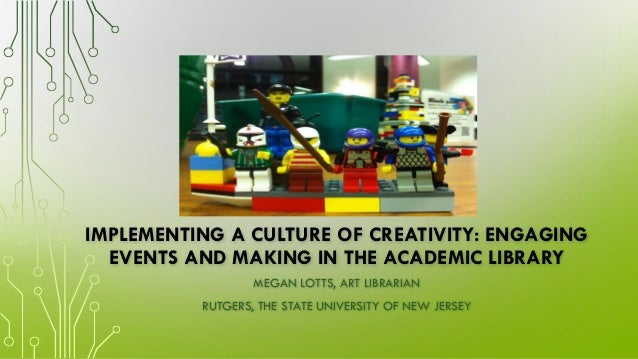 IMPLEMENTING A CULTURE OF CREATIVITY: ENGAGING EVENTS AND MAKING IN THE ACADEMIC LIBRARY MEGAN LOTTS, ART LIBRARIAN RUTGER...