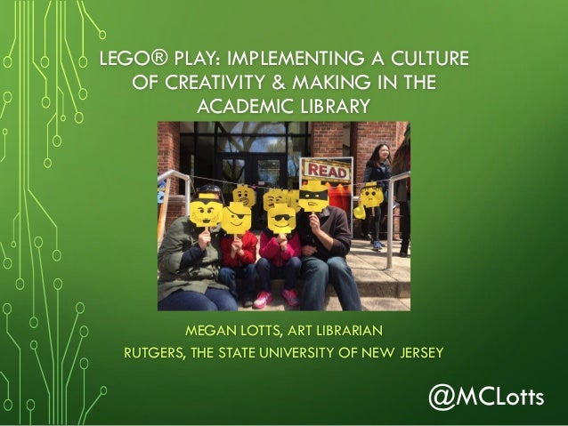 LEGO® PLAY: IMPLEMENTING A CULTURE OF CREATIVITY & MAKING IN THE ACADEMIC LIBRARY MEGAN LOTTS, ART LIBRARIAN RUTGERS, THE ...