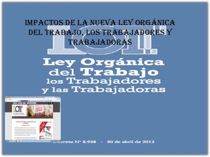 IMPACTOS DE LA NUEVA LEY ORGÁNICA DEL TRABAJO, LOS TRABAJADORES Y          TRABAJADORAS