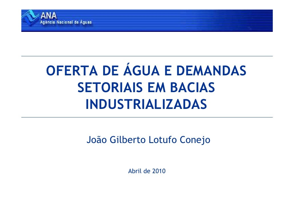 OFERTA DE ÁGUA E DEMANDAS     SETORIAIS EM BACIAS      INDUSTRIALIZADAS       João Gilberto Lotufo Conejo                 ...