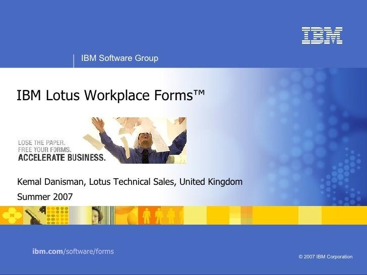 Kemal Danisman, Lotus Technical Sales, United Kingdom Summer 2007 IBM Lotus Workplace Forms™ ibm.com /software/forms