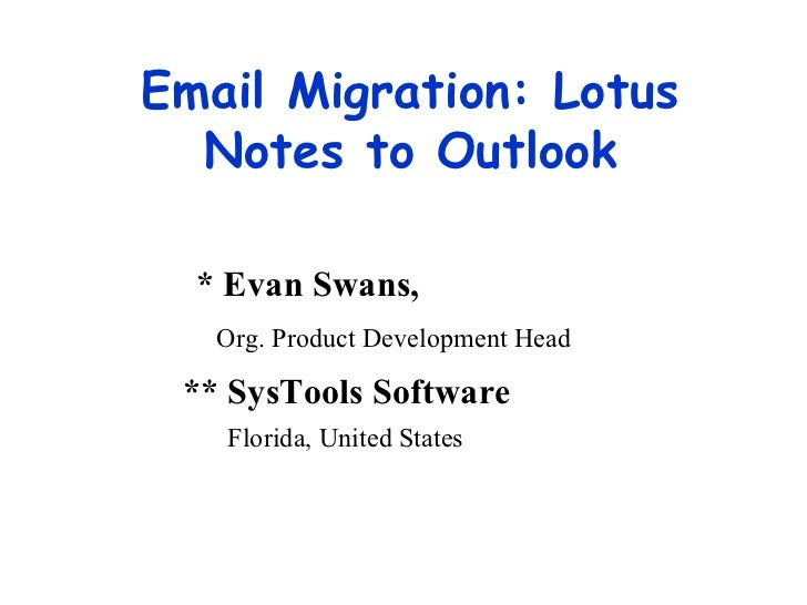 Email Migration: Lotus Notes to Outlook * Evan Swans, Org. Product Development Head ** SysTools Software   Florida, United...