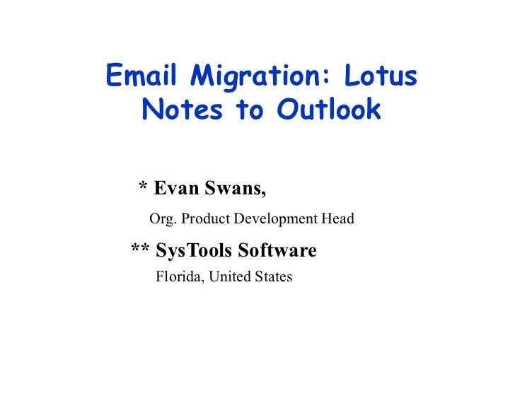 Email Migration: Lotus  Notes to Outlook  * Evan Swans,   Org. Product Development Head ** SysTools Software   Florida, Un...