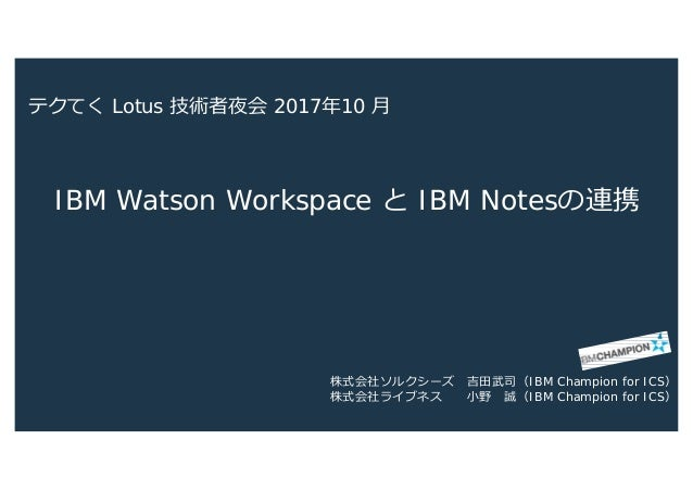IBM Watson Workspace と IBM Notesの連携 株式会社ソルクシーズ 吉田武司(IBM Champion for ICS) 株式会社ライブネス 小野 誠(IBM Champion for ICS) テクてく Lotus ...