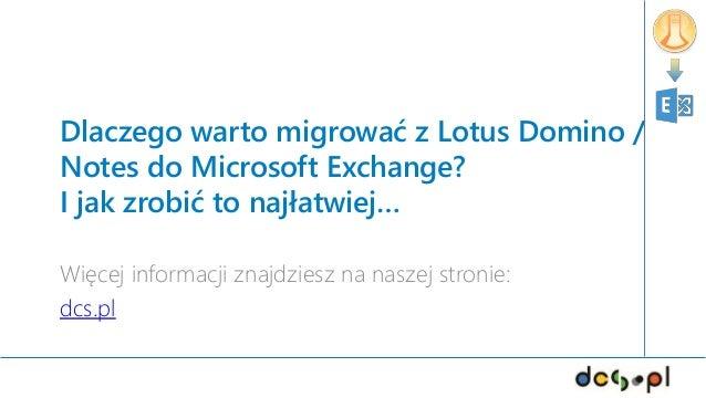 Dlaczego warto migrować z Lotus Domino / Notes do Microsoft Exchange? I jak zrobić to najłatwiej… Więcej informacji znajdz...