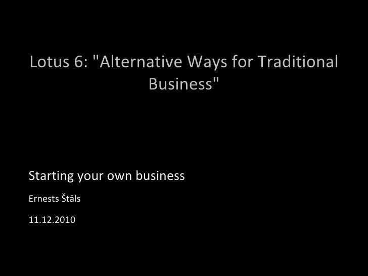 """Lotus 6: """"Alternative Ways for Traditional Business"""" Starting your own business Ernests Štāls 11.12.2010"""