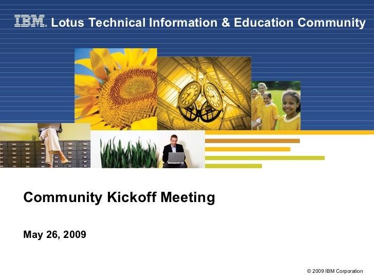 Community Kickoff Meeting May 26, 2009 Lotus Technical Information & Education Community