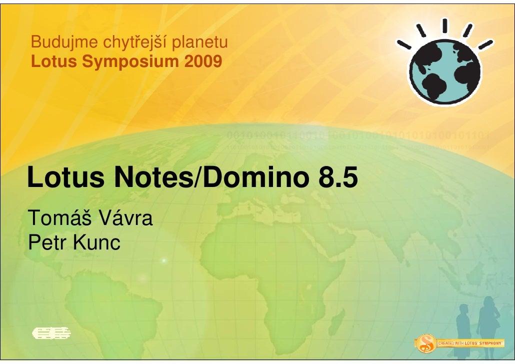 Budujme chytřejší planetu Lotus Symposium 2009     Lotus Notes/Domino 8.5 Tomáš Vávra Petr Kunc