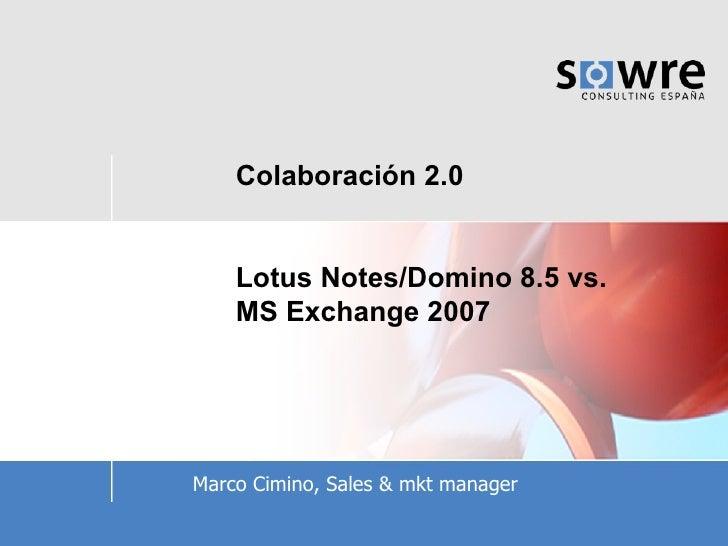 Colaboración 2.0   Lotus Notes/Domino 8.5 vs. MS Exchange 2007     Marco Cimino, Sales & mkt manager