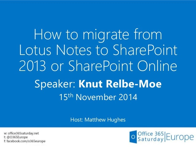 How to migrate from Lotus Notes to SharePoint 2013 or SharePoint Online Speaker: Knut Relbe-Moe 15th November 2014 Host: M...