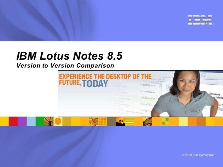 ®     IBM Lotus Notes 8.5 Version to Version Comparison                                     © 2009 IBM Corporation