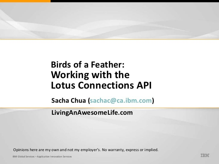 Birds of a Feather: Working with the  Lotus Connections API Sacha Chua ( [email_address] ) LivingAnAwesomeLife.com Opinion...
