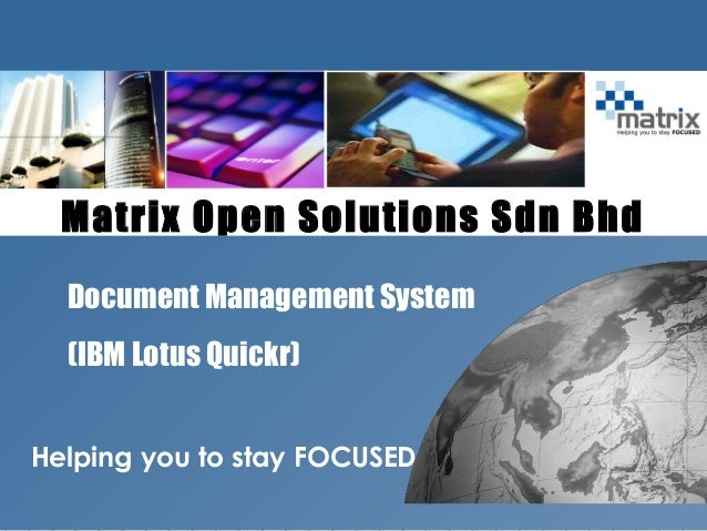 ibm.com/lotus/quickr Helping you to stay FOCUSED Matrix Open Solutions Sdn Bhd Document Management System (IBM Lotus Quick...