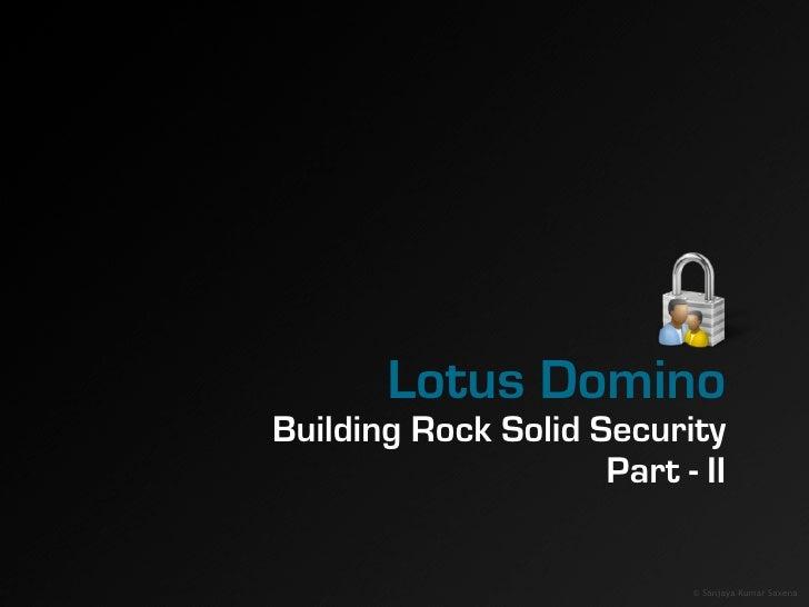 Lotus Domino Building Rock Solid Security                      Part - II                              © Sanjaya Kumar Saxe...