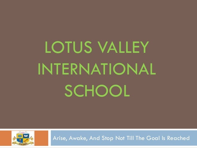 LOTUS VALLEYINTERNATIONAL   SCHOOL Arise, Awake, And Stop Not Till The Goal Is Reached