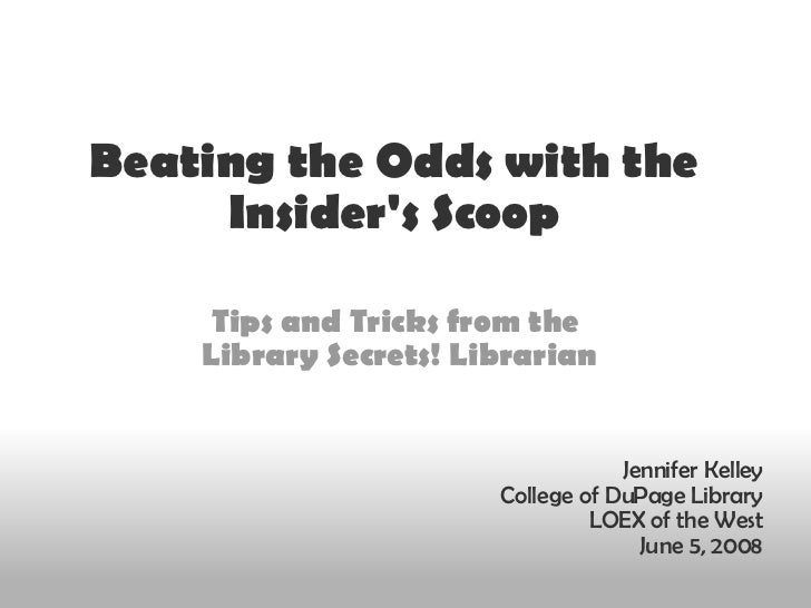 Beating the Odds with the Insider's Scoop Tips and Tricks from the  Library Secrets! Librarian Jennifer Kelley College of ...