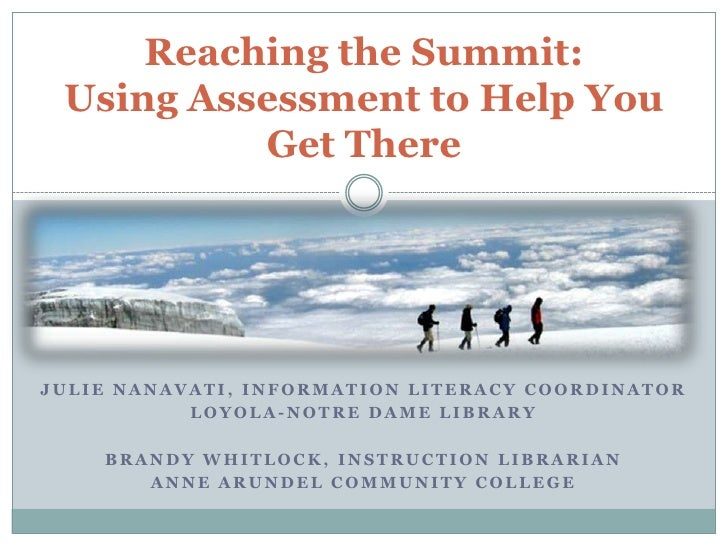 Reaching the Summit: Using Assessment to Help You          Get ThereJULIE NANAVATI, INFORMATION LITERACY COORDINATOR      ...