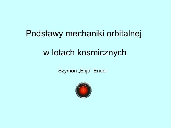 """Podstawy mechaniki orbitalnej    w lotach kosmicznych        Szymon """"Enjo"""" Ender"""
