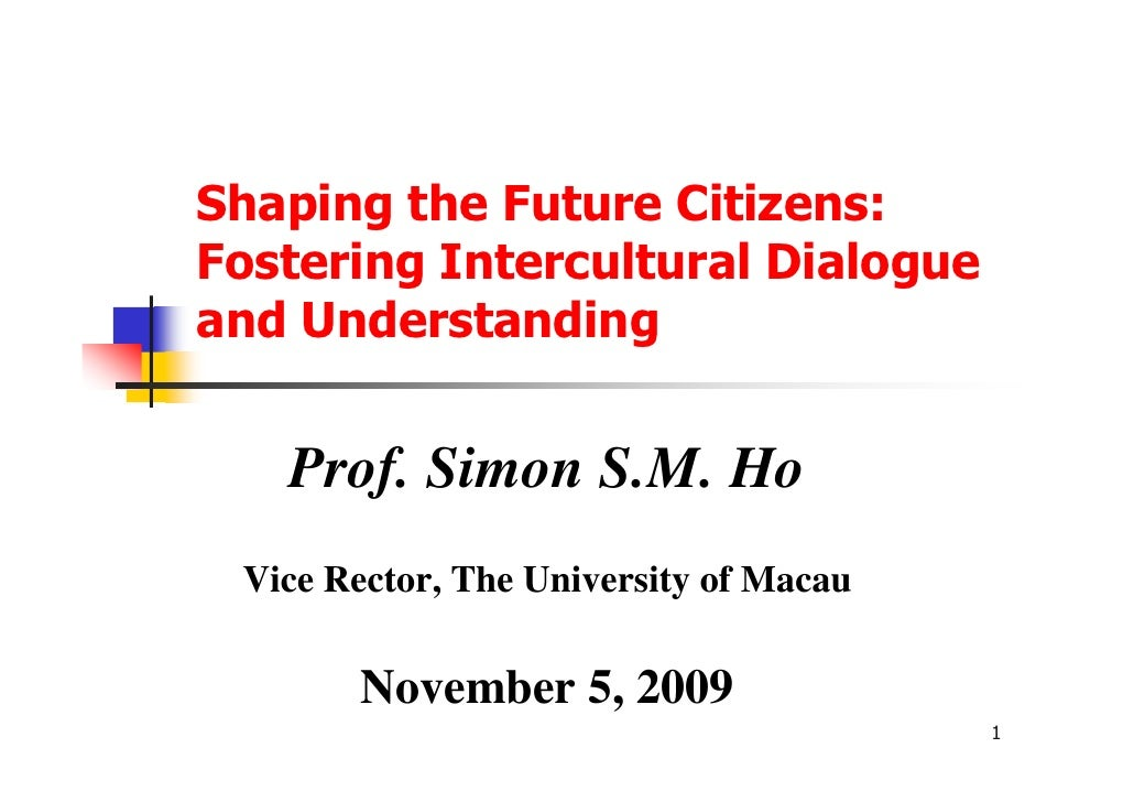 Shaping the Future Citizens:Fostering Intercultural Dialogueand Understanding   Prof. Simon S.M. Ho Vice Rector, The Unive...