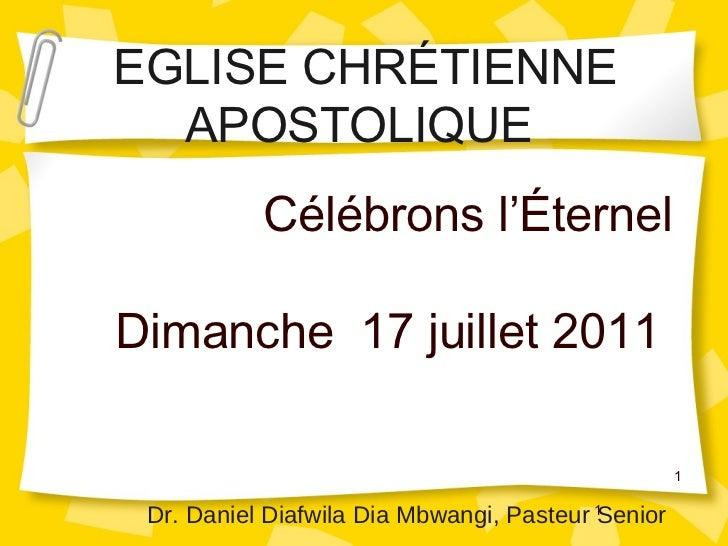 Célébrons l'Éternel Dimanche  17 juillet 2011  1 EGLISE CHRÉTIENNE APOSTOLIQUE  Dr. Daniel Diafwila Dia Mbwangi, Pasteur S...