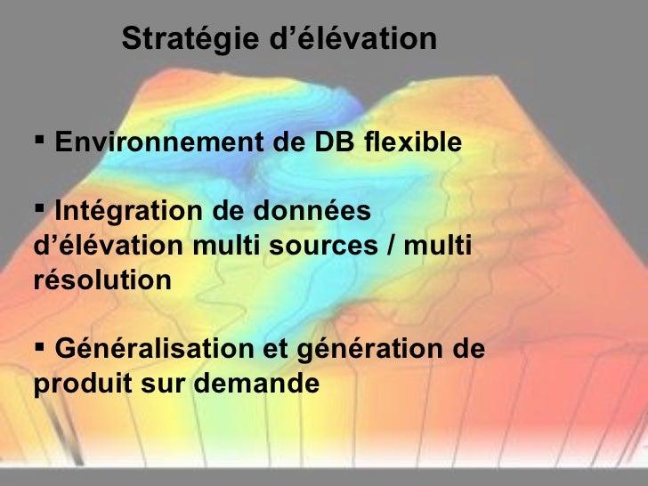 Stratégie d'élévation <ul><li>Environnement de DB flexible </li></ul><ul><li>Intégration de données d'élévation multi sour...