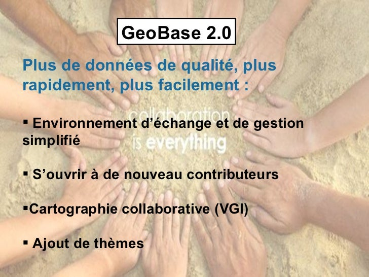 GeoBase 2.0 <ul><li>Plus de données de qualité, plus rapidement, plus facilement : </li></ul><ul><li>Environnement d'échan...