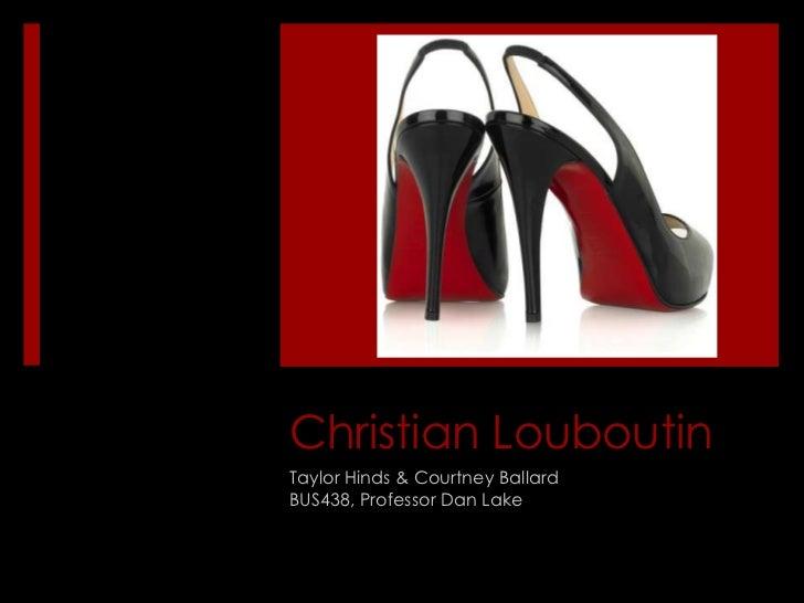 Christian Louboutin<br />Taylor Hinds & Courtney Ballard<br />BUS438, Professor Dan Lake<br />