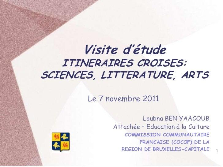 Visite d'étude   ITINERAIRES CROISES:SCIENCES, LITTERATURE, ARTS       Le 7 novembre 2011                      Loubna BEN ...