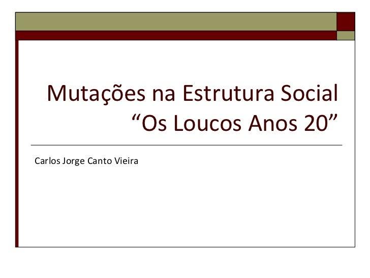 """Mutações na Estrutura Social         """"Os Loucos Anos 20""""Carlos Jorge Canto Vieira"""