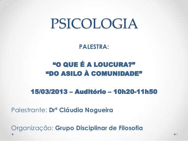 """PSICOLOGIA                      PALESTRA:             """"O QUE É A LOUCURA?""""           """"DO ASILO À COMUNIDADE""""      15/03/20..."""