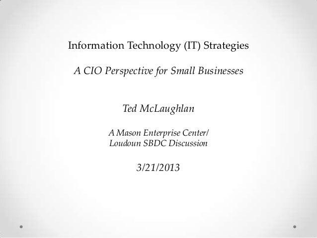 Information Technology (IT) Strategies A CIO Perspective for Small Businesses           Ted McLaughlan        A Mason Ente...