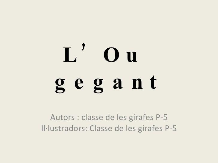 L'Ou  gegant Autors : classe de les girafes P-5 Il·lustradors: Classe de les girafes P-5
