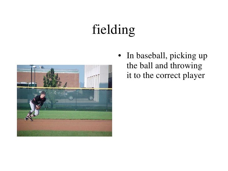 fielding <ul><li>In baseball, picking up the ball and throwing it to the correct player </li></ul>