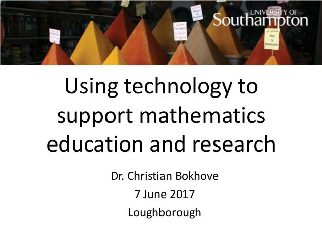Using technology to support mathematics education and research Dr. Christian Bokhove 7 June 2017 Loughborough
