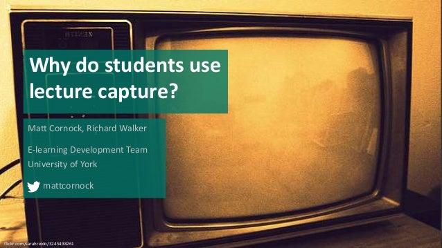 Why do students use lecture capture? Matt Cornock, Richard Walker E-learning Development Team University of York mattcorno...